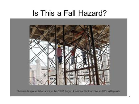 11 Photos in this presentation are from the OSHA Region 4 National Photo Archive and OSHA Region 5. Is This a Fall Hazard?