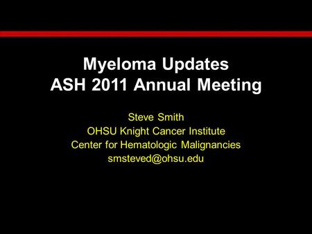 Myeloma Updates ASH 2011 Annual Meeting Steve Smith OHSU Knight Cancer Institute Center for Hematologic Malignancies