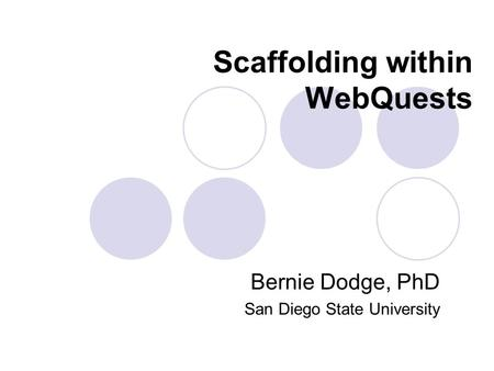Scaffolding within WebQuests Bernie Dodge, PhD San Diego State University.