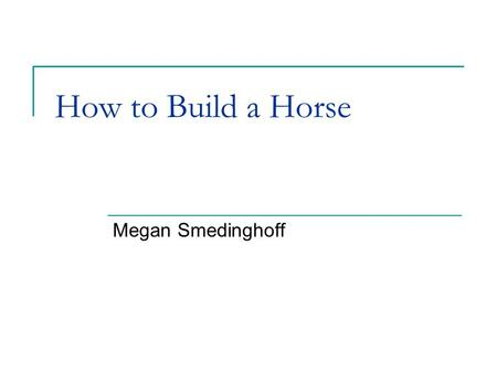 How to Build a Horse Megan Smedinghoff. 2 Background In February 2007, Broad Institute released a draft genome of the horse (Equus caballus) The project.