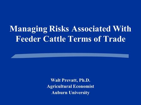 Managing Risks Associated With Feeder Cattle Terms of Trade Walt Prevatt, Ph.D. Agricultural Economist Auburn University.
