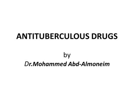 ANTITUBERCULOUS DRUGS by D r.Mohammed Abd-Almoneim.