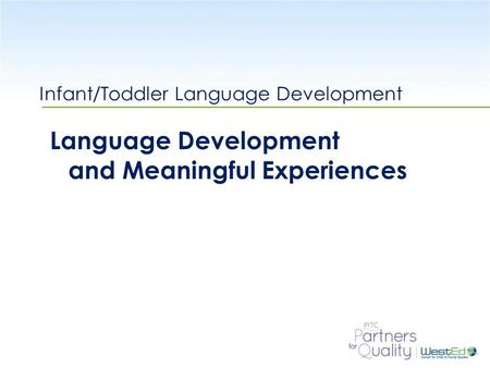WestEd.org Infant/Toddler Language Development Language Development and Meaningful Experiences.