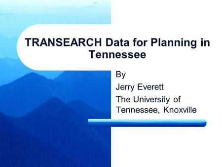 TRANSEARCH Data for Planning in Tennessee By Jerry Everett The University of Tennessee, Knoxville.