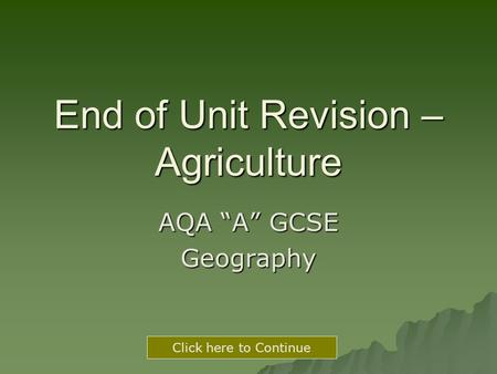 "End of Unit Revision – Agriculture AQA ""A"" GCSE Geography Click here to Continue."