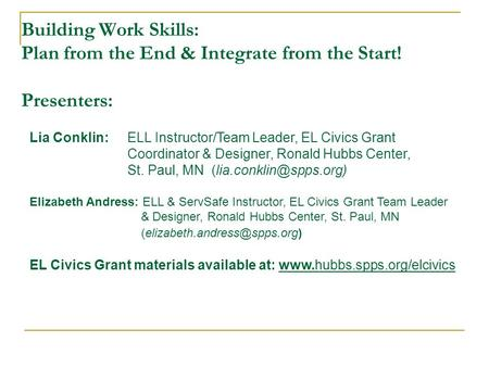 Building Work Skills: Plan from the End & Integrate from the Start! Presenters: Lia Conklin: ELL Instructor/Team Leader, EL Civics Grant Coordinator &