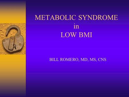 METABOLIC SYNDROME <strong>in</strong> LOW BMI BILL ROMERO, MD, MS, CNS.