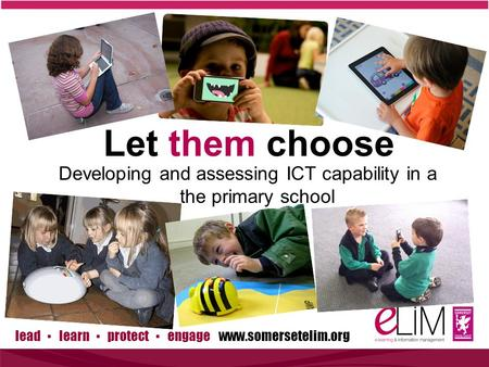 Lead ▪ learn ▪ protect ▪ engage www.somersetelim.org Developing and assessing ICT capability in a the primary school Let them choose.