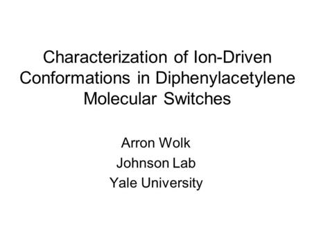 Characterization of Ion-Driven Conformations in Diphenylacetylene Molecular Switches Arron Wolk Johnson Lab Yale University.