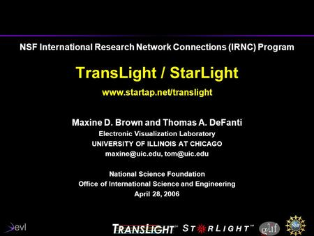 NSF International Research Network Connections (IRNC) Program TransLight / StarLight www.startap.net/translight Maxine D. Brown and Thomas A. DeFanti Electronic.