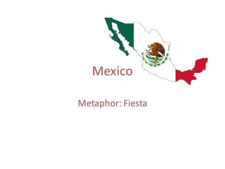 Mexico Metaphor: Fiesta. The history of Mexico is the story of the conflict between native peoples and settlers from Spain and the Spanish conquest of.