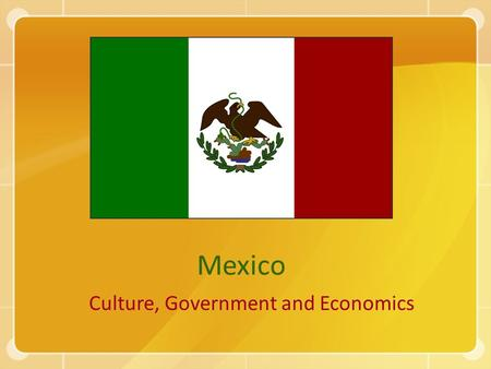 Mexico Culture, Government and Economics. Mexico's Culture Language – Most Mexicans speak Spanish Religion – Most Mexicans are Roman Catholic, as are.