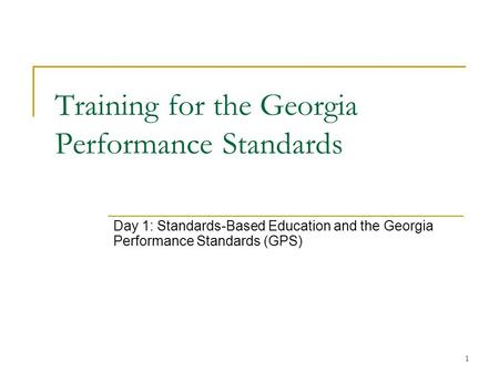 1 Training for the Georgia Performance Standards Day 1: Standards-Based Education <strong>and</strong> the Georgia Performance Standards (GPS)