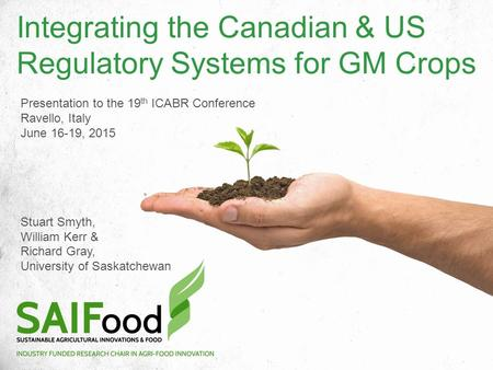 Integrating the Canadian & US Regulatory Systems for GM Crops Presentation to the 19 th ICABR Conference Ravello, Italy June 16-19, 2015 Stuart Smyth,