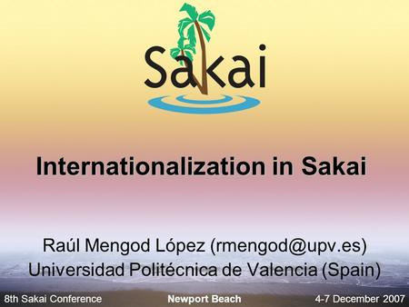 8th Sakai Conference4-7 December 2007 Newport Beach Internationalization in Sakai Raúl Mengod López Universidad Politécnica de Valencia.