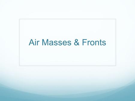 Air Masses & Fronts. Air Masses Objective: to identify the different types of air masses & where they originate from.