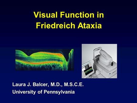 Visual Function in Friedreich Ataxia Laura J. Balcer, M.D., M.S.C.E. University of Pennsylvania.
