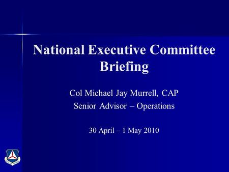 National Executive Committee Briefing Col Michael Jay Murrell, CAP Senior Advisor – Operations 30 April – 1 May 2010.