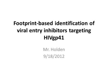 Footprint-based identification of viral entry inhibitors targeting HIVgp41 Mr. Holden 9/18/2012.