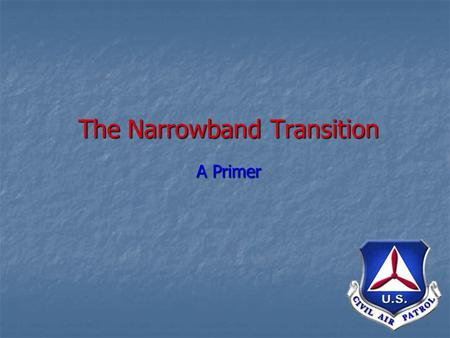The Narrowband Transition A Primer. Narrowband Transition What is it? What is it? A nation-wide move to new VHF/FM frequencies A nation-wide move to new.