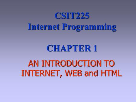 AN INTRODUCTION TO INTERNET, WEB and HTML CSIT225 Internet Programming CHAPTER 1.