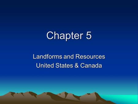 Chapter 5 Landforms and Resources United States & Canada.