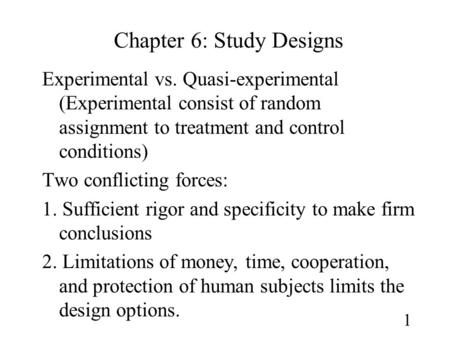 1 Chapter 6: <strong>Study</strong> Designs Experimental vs. Quasi-experimental (Experimental consist of random assignment to treatment and control conditions) Two conflicting.