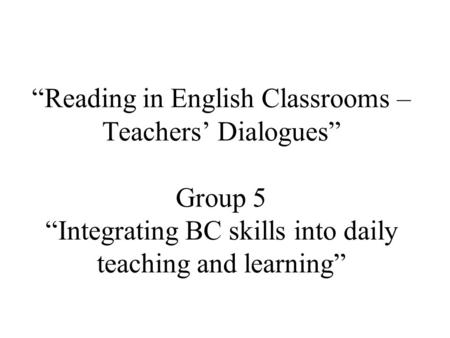 """Reading in English Classrooms – Teachers' Dialogues"" Group 5 ""Integrating BC skills into daily teaching and learning"""