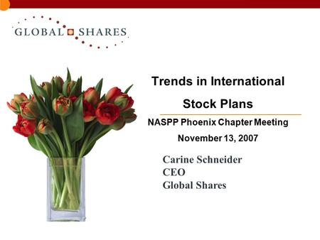 Trends in International Stock Plans NASPP Phoenix Chapter Meeting November 13, 2007 Carine Schneider CEO Global Shares.