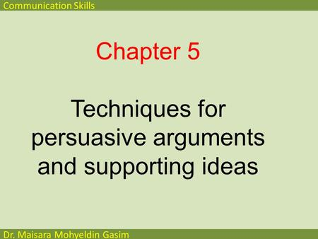Communication Skills Dr. Maisara Mohyeldin Gasim Chapter 5 Techniques for persuasive arguments and supporting ideas.