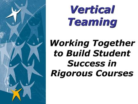Working Together to Build Student Success in Rigorous Courses Vertical Teaming.