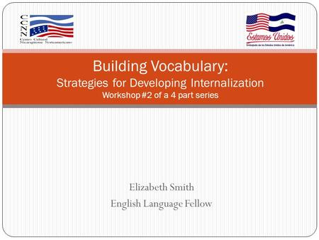 Elizabeth Smith English Language Fellow Building Vocabulary: Strategies for Developing Internalization Workshop #2 of a 4 part series.