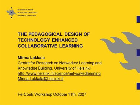 THE PEDAGOGICAL DESIGN OF TECHNOLOGY ENHANCED COLLABORATIVE LEARNING Minna Lakkala Centre for Research on Networked Learning and Knowledge Building, University.