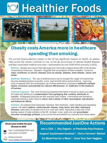 Obesity costs America more in healthcare spending than smoking. Healthier Foods Recommended JustOne Actions Join a CSA ◊ Buy Organic or Pesticide-Free.