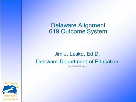 Delaware Alignment 619 Outcome System Jim J. Lesko, Ed.D. Delaware Department of Education
