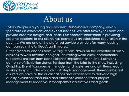 About us Totally People is a young and dynamic Dubai-based company, which specializes in exhibitions and events services. We offer turnkey solutions and.