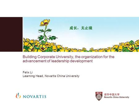 Building Corporate University, the organization for the advancement of leadership development Felix Li Learning Head, Novartis China University.