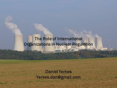 The Role of International Organizations in Nuclear Regulation Daniel Yerkes
