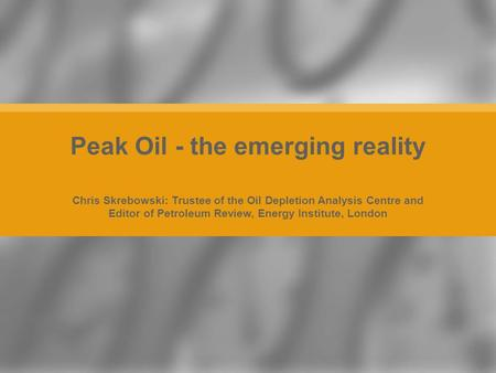 Chris Skrebowski: Trustee of the Oil Depletion Analysis Centre and Editor of Petroleum Review, Energy Institute, London Peak Oil - the emerging reality.
