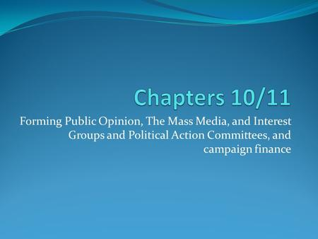 Forming Public Opinion, The Mass Media, and Interest Groups and Political Action Committees, and campaign finance.