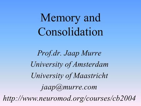 Memory and Consolidation Prof.dr. Jaap Murre University of Amsterdam University of Maastricht