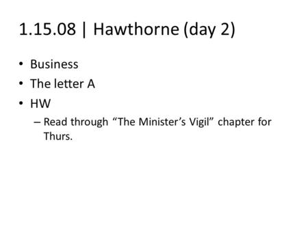 "1.15.08 | Hawthorne (day 2) Business The letter A HW – Read through ""The Minister's Vigil"" chapter for Thurs."