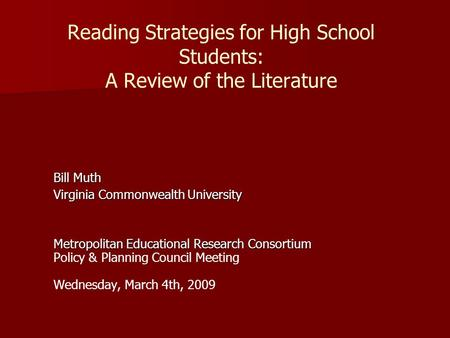 Reading Strategies for High School Students: A Review of the Literature Bill Muth Virginia Commonwealth University Metropolitan Educational Research Consortium.