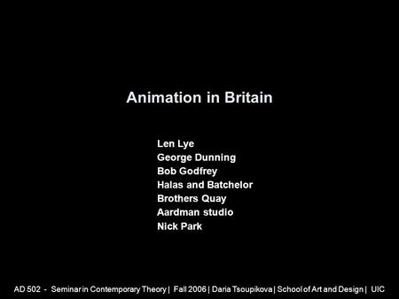 AD 502 - Seminar <strong>in</strong> Contemporary Theory | Fall 2006 | Daria Tsoupikova | School of Art and Design | UIC Animation <strong>in</strong> Britain Len Lye George Dunning Bob.