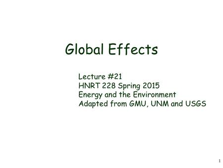 1 Global Effects Lecture #21 HNRT 228 Spring 2015 Energy and the Environment Adapted from GMU, UNM and USGS.
