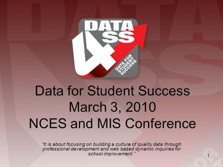 "1 Data for Student Success March 3, 2010 NCES and MIS Conference ""It is about focusing on building a culture of quality data through professional development."