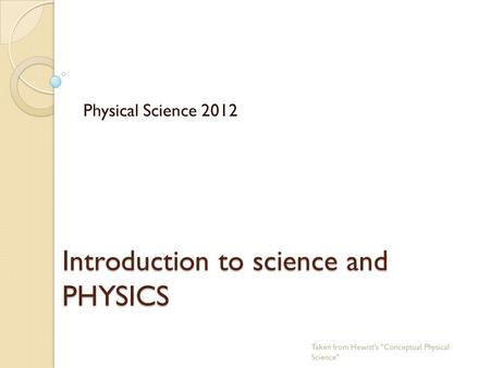 Introduction to science and PHYSICS Physical Science 2012 Taken from Hewitt's Conceptual Physical Science