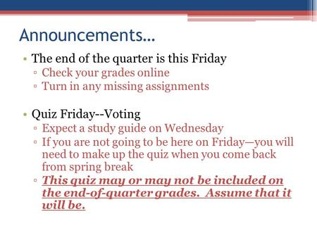 Announcements… The end of the quarter is this Friday ▫Check your grades online ▫Turn in any missing assignments Quiz Friday--Voting ▫Expect a study guide.