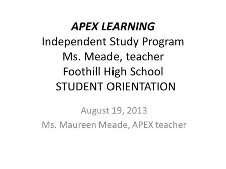 APEX LEARNING Independent Study Program Ms. Meade, teacher Foothill High School STUDENT ORIENTATION August 19, 2013 Ms. Maureen Meade, APEX teacher.