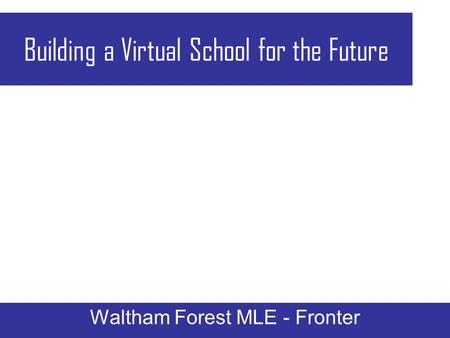 Building a Virtual School for the Future Waltham Forest MLE - Fronter.